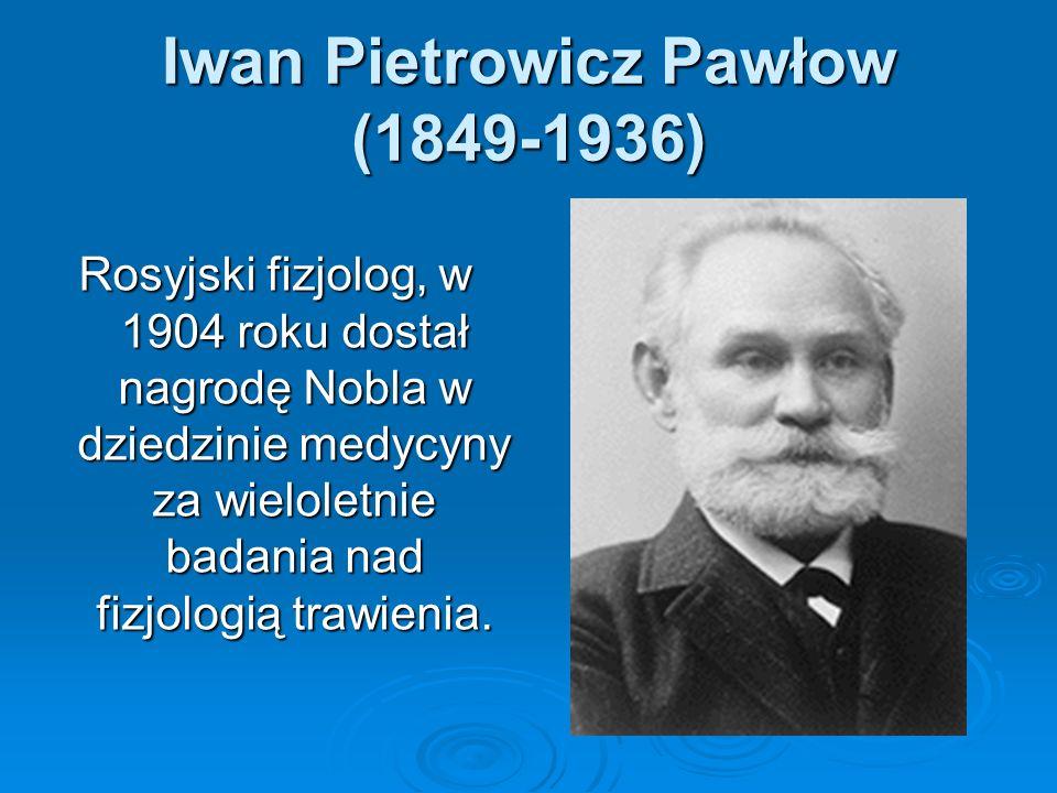 Iwan Pietrowicz Pawłow (1849-1936) Rosyjski fizjolog, w 1904 roku dostał nagrodę Nobla w dziedzinie medycyny za wieloletnie badania nad fizjologią tra