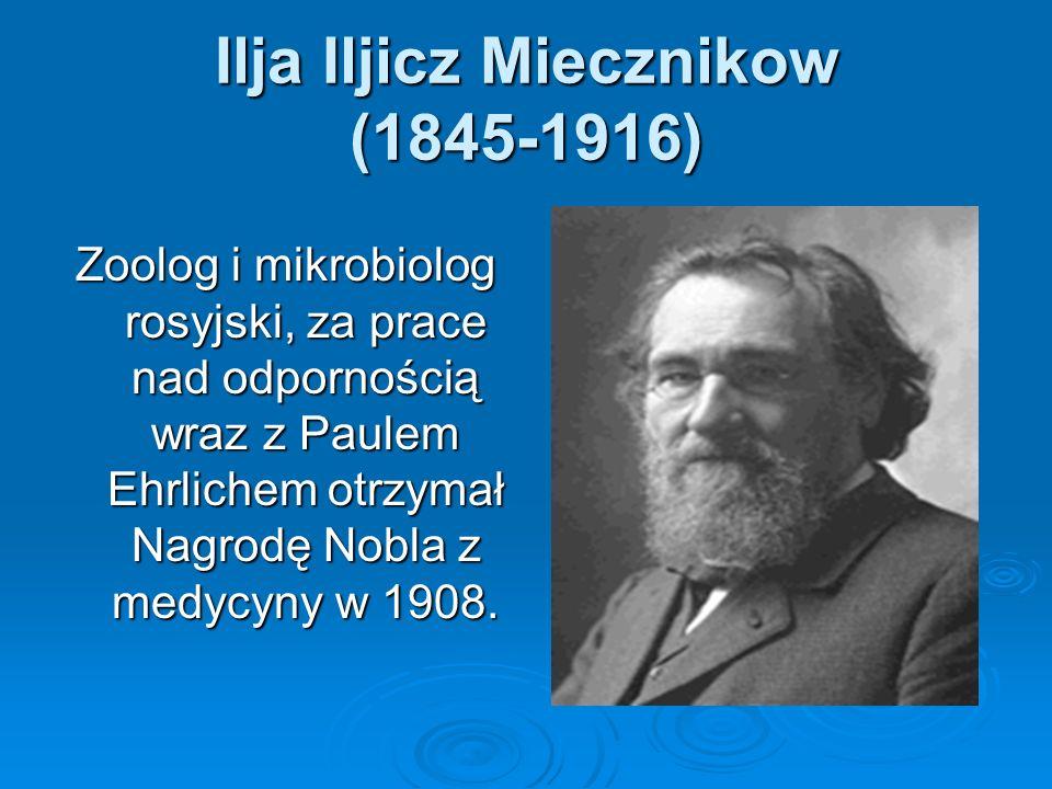 Ilja Iljicz Miecznikow (1845-1916) Zoolog i mikrobiolog rosyjski, za prace nad odpornością wraz z Paulem Ehrlichem otrzymał Nagrodę Nobla z medycyny w