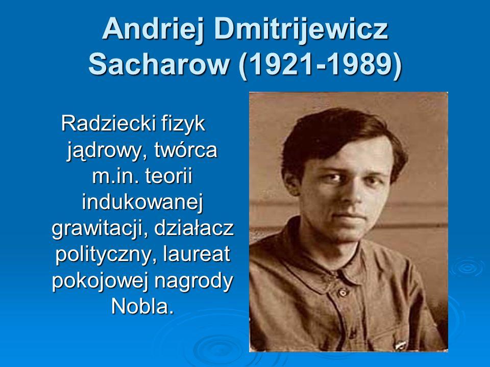 Andriej Dmitrijewicz Sacharow (1921-1989) Radziecki fizyk jądrowy, twórca m.in. teorii indukowanej grawitacji, działacz polityczny, laureat pokojowej