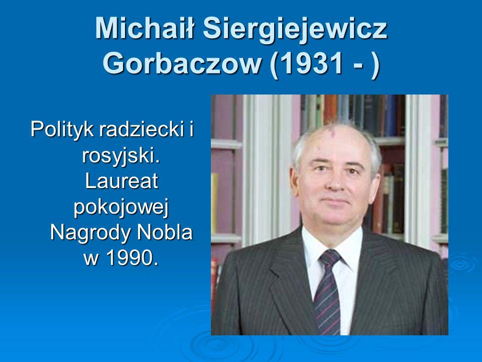 Michaił Siergiejewicz Gorbaczow (1931 - ) Polityk radziecki i rosyjski. Laureat pokojowej Nagrody Nobla w 1990.