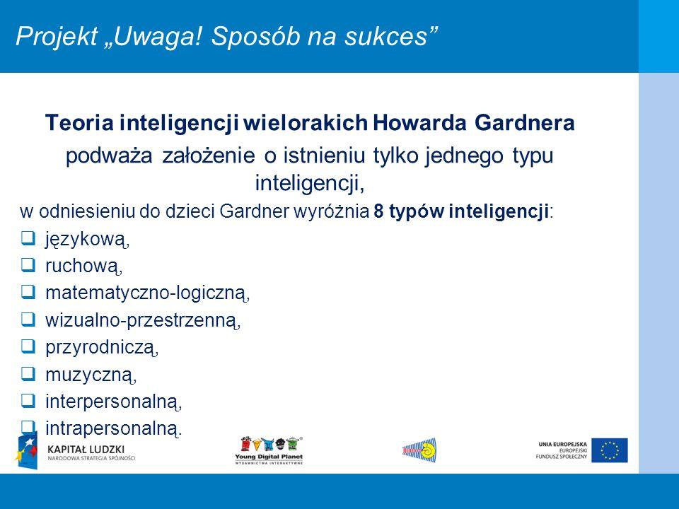 Projekt Uwaga! Sposób na sukces Teoria inteligencji wielorakich Howarda Gardnera podważa założenie o istnieniu tylko jednego typu inteligencji, w odni