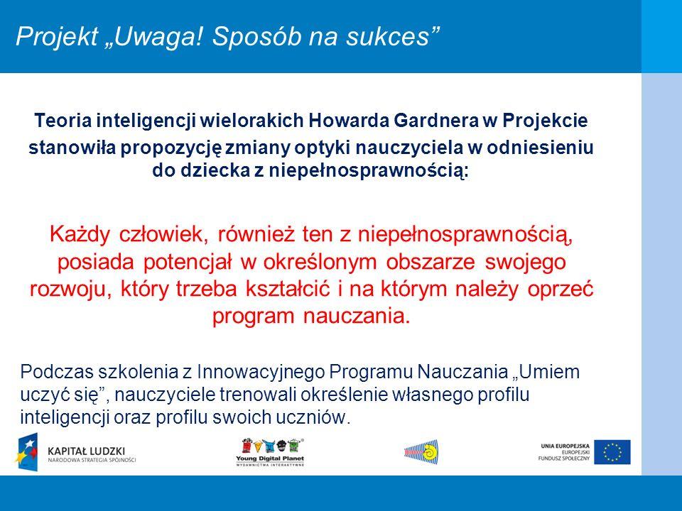 Projekt Uwaga! Sposób na sukces Teoria inteligencji wielorakich Howarda Gardnera w Projekcie stanowiła propozycję zmiany optyki nauczyciela w odniesie