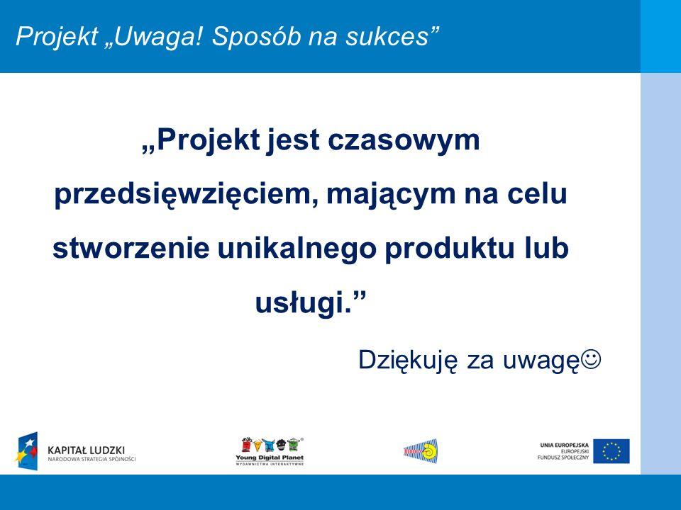 Projekt jest czasowym przedsięwzięciem, mającym na celu stworzenie unikalnego produktu lub usługi. Dziękuję za uwagę