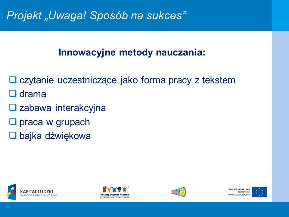 Projekt Uwaga! Sposób na sukces Innowacyjne metody nauczania: czytanie uczestniczące jako forma pracy z tekstem drama zabawa interakcyjna praca w grup