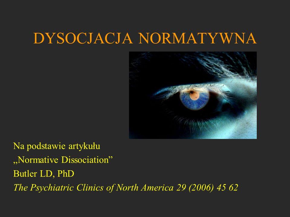 DYSOCJACJA NORMATYWNA Na podstawie artykułu Normative Dissociation Butler LD, PhD The Psychiatric Clinics of North America 29 (2006) 45 62