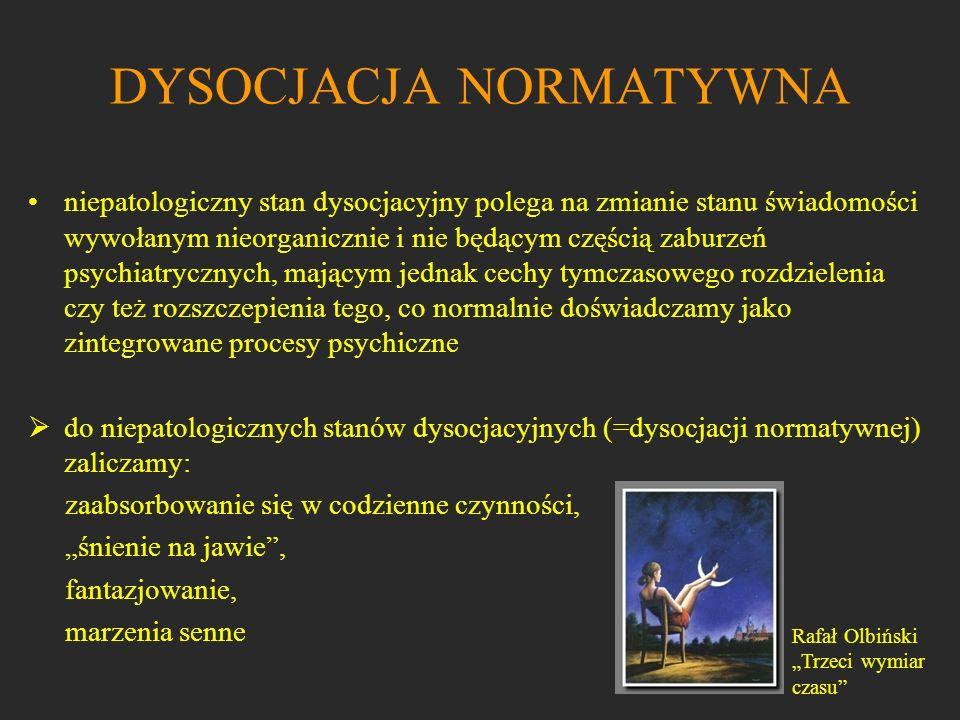 DYSOCJACJA NORMATYWNA niepatologiczny stan dysocjacyjny polega na zmianie stanu świadomości wywołanym nieorganicznie i nie będącym częścią zaburzeń ps