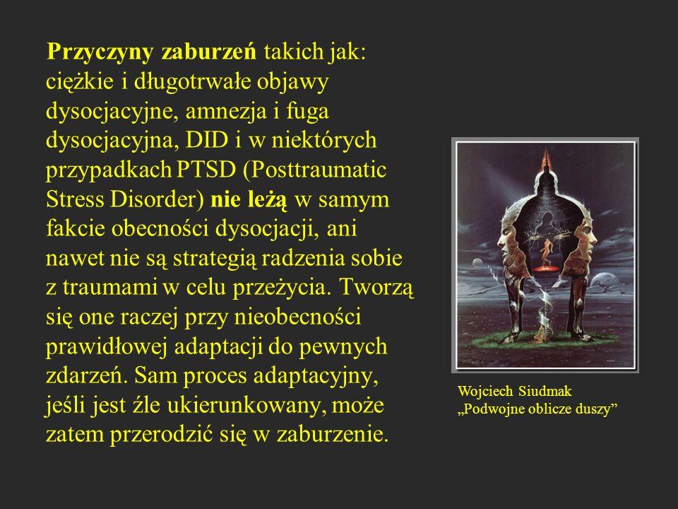 Przyczyny zaburzeń takich jak: ciężkie i długotrwałe objawy dysocjacyjne, amnezja i fuga dysocjacyjna, DID i w niektórych przypadkach PTSD (Posttrauma