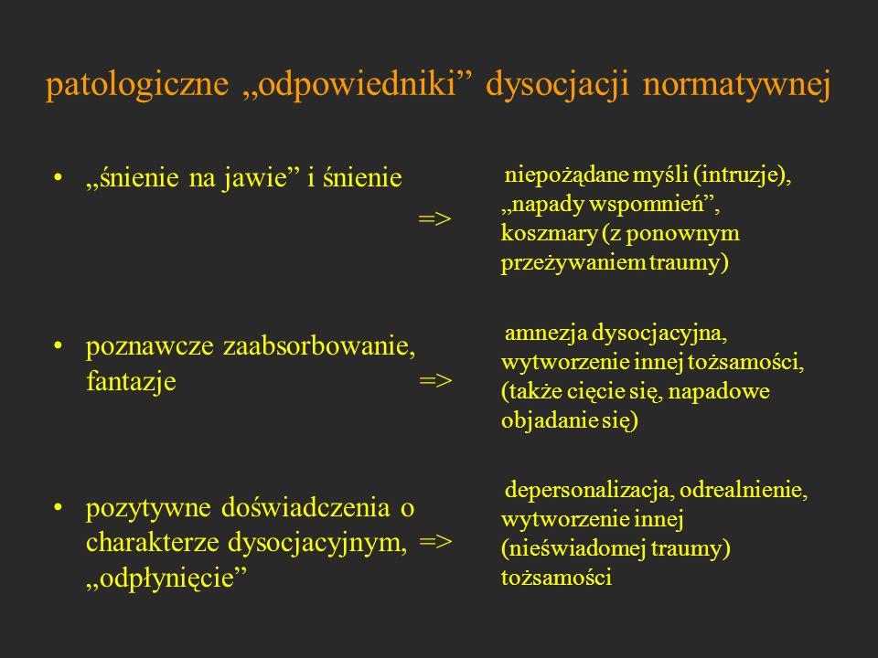 patologiczne odpowiedniki dysocjacji normatywnej śnienie na jawie i śnienie => poznawcze zaabsorbowanie, fantazje => pozytywne doświadczenia o charakt