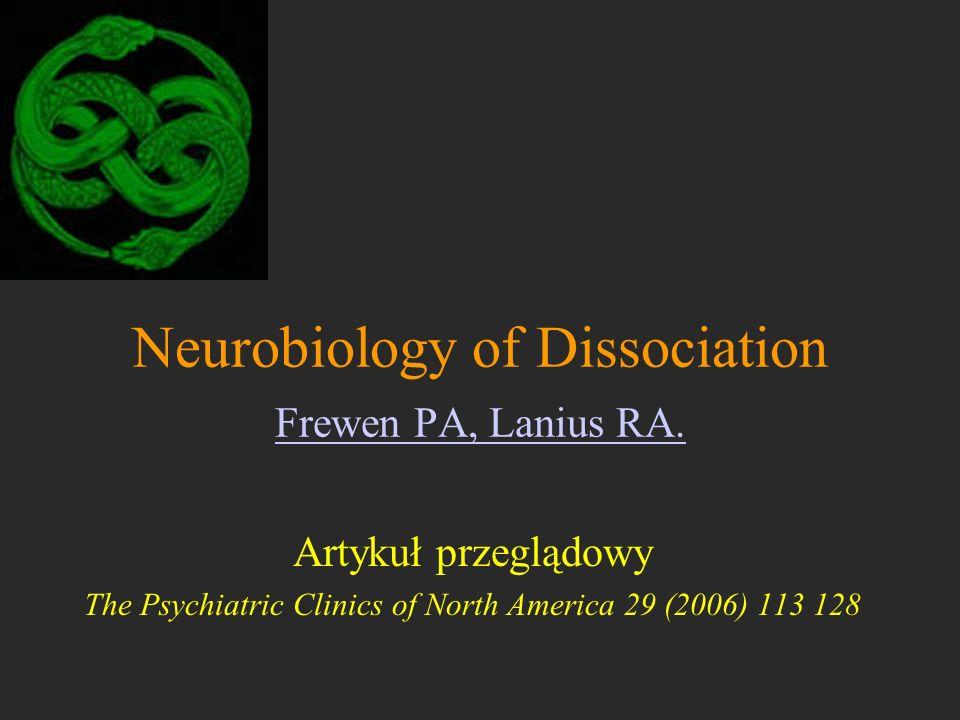 Neurobiology of Dissociation Frewen PA, Lanius RA. Frewen PA, Lanius RA. Artykuł przeglądowy The Psychiatric Clinics of North America 29 (2006) 113 12