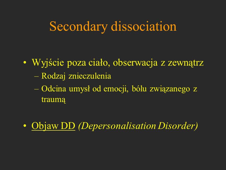 Secondary dissociation Wyjście poza ciało, obserwacja z zewnątrz –Rodzaj znieczulenia –Odcina umysł od emocji, bólu związanego z traumą Objaw DD (Depe
