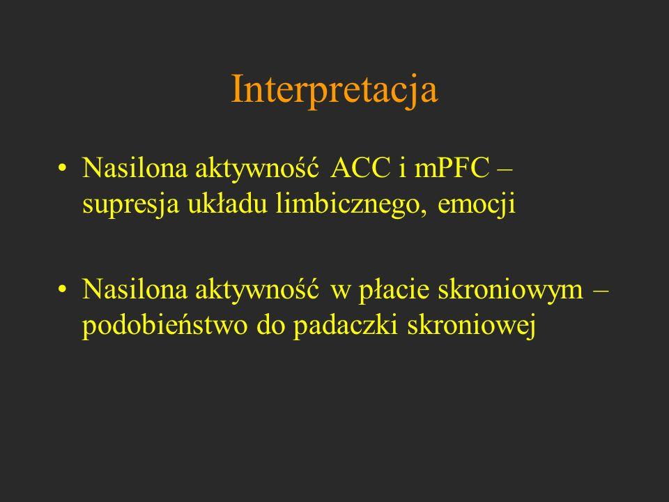 Interpretacja Nasilona aktywność ACC i mPFC – supresja układu limbicznego, emocji Nasilona aktywność w płacie skroniowym – podobieństwo do padaczki sk