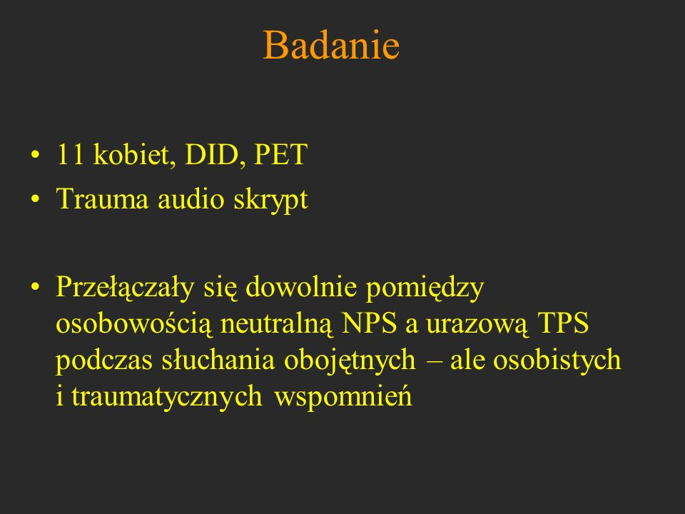 Badanie 11 kobiet, DID, PET Trauma audio skrypt Przełączały się dowolnie pomiędzy osobowością neutralną NPS a urazową TPS podczas słuchania obojętnych