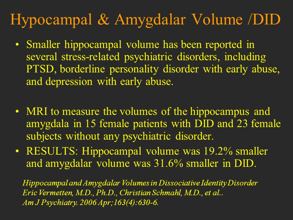 Hypocampal & Amygdalar Volume /DID Smaller hippocampal volume has been reported in several stress-related psychiatric disorders, including PTSD, borde