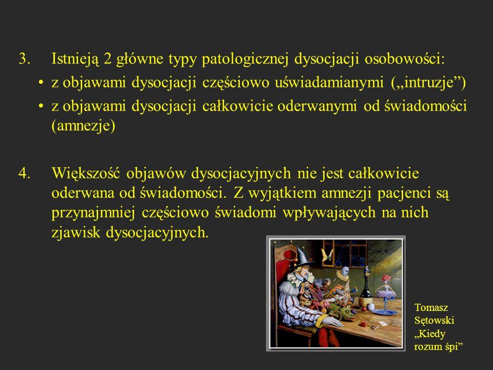 patologiczne odpowiedniki dysocjacji normatywnej śnienie na jawie i śnienie => poznawcze zaabsorbowanie, fantazje => pozytywne doświadczenia o charakterze dysocjacyjnym, => odpłynięcie niepożądane myśli (intruzje), napady wspomnień, koszmary (z ponownym przeżywaniem traumy) amnezja dysocjacyjna, wytworzenie innej tożsamości, (także cięcie się, napadowe objadanie się) depersonalizacja, odrealnienie, wytworzenie innej (nieświadomej traumy) tożsamości