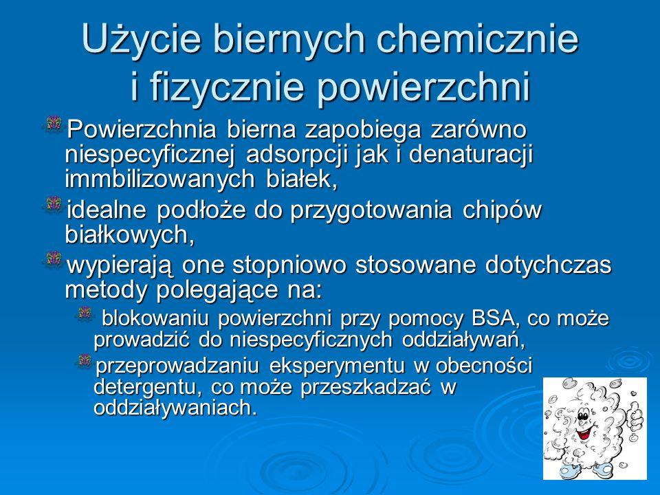 Użycie biernych chemicznie i fizycznie powierzchni Powierzchnia bierna zapobiega zarówno niespecyficznej adsorpcji jak i denaturacji immbilizowanych b