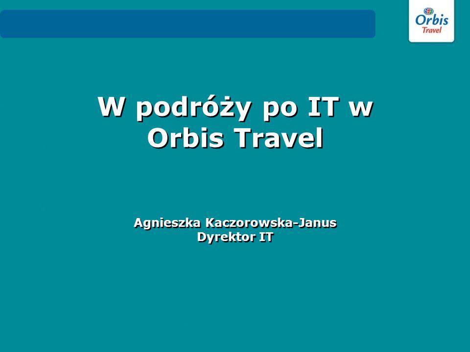 W podróży po IT w Orbis Travel Agnieszka Kaczorowska-Janus Dyrektor IT W podróży po IT w Orbis Travel Agnieszka Kaczorowska-Janus Dyrektor IT