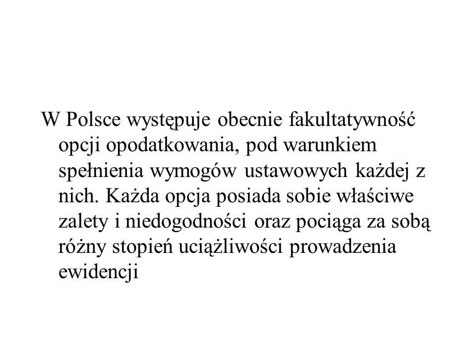 W Polsce występuje obecnie fakultatywność opcji opodatkowania, pod warunkiem spełnienia wymogów ustawowych każdej z nich.