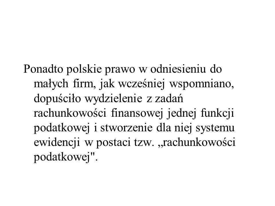 Ponadto polskie prawo w odniesieniu do małych firm, jak wcześniej wspomniano, dopuściło wydzielenie z zadań rachunkowości finansowej jednej funkcji podatkowej i stworzenie dla niej systemu ewidencji w postaci tzw.