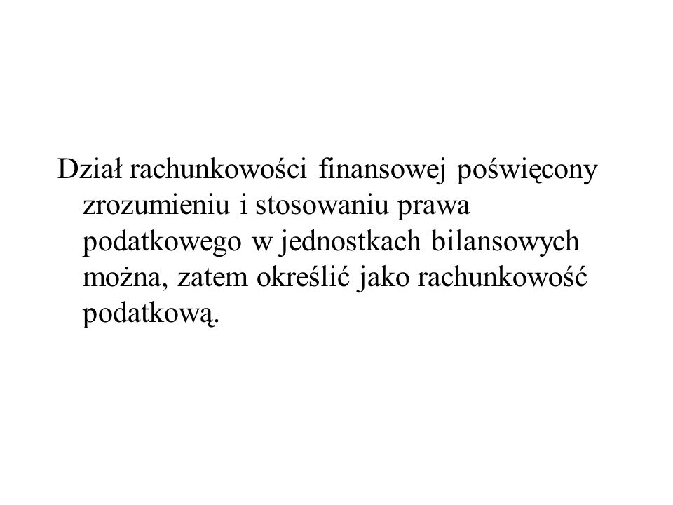 Dział rachunkowości finansowej poświęcony zrozumieniu i stosowaniu prawa podatkowego w jednostkach bilansowych można, zatem określić jako rachunkowość podatkową.