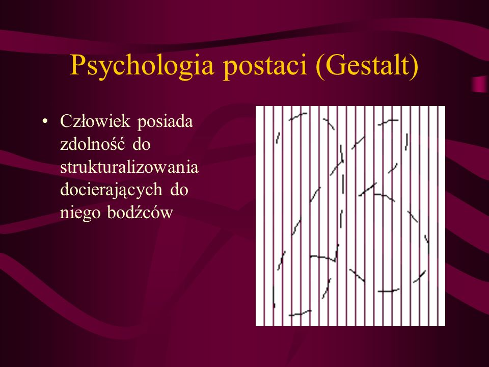 Psychologia postaci (Gestalt) Człowiek posiada zdolność do strukturalizowania docierających do niego bodźców XXXXXXXOX XXXXXXOXX XXXXXOXXX XXXXOXXXX XXXOXXXXX XXOXXXXXX XOXXXXXXX