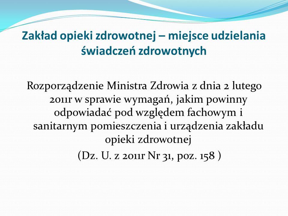 Zakład opieki zdrowotnej – miejsce udzielania świadczeń zdrowotnych Rozporządzenie Ministra Zdrowia z dnia 2 lutego 2011r w sprawie wymagań, jakim pow