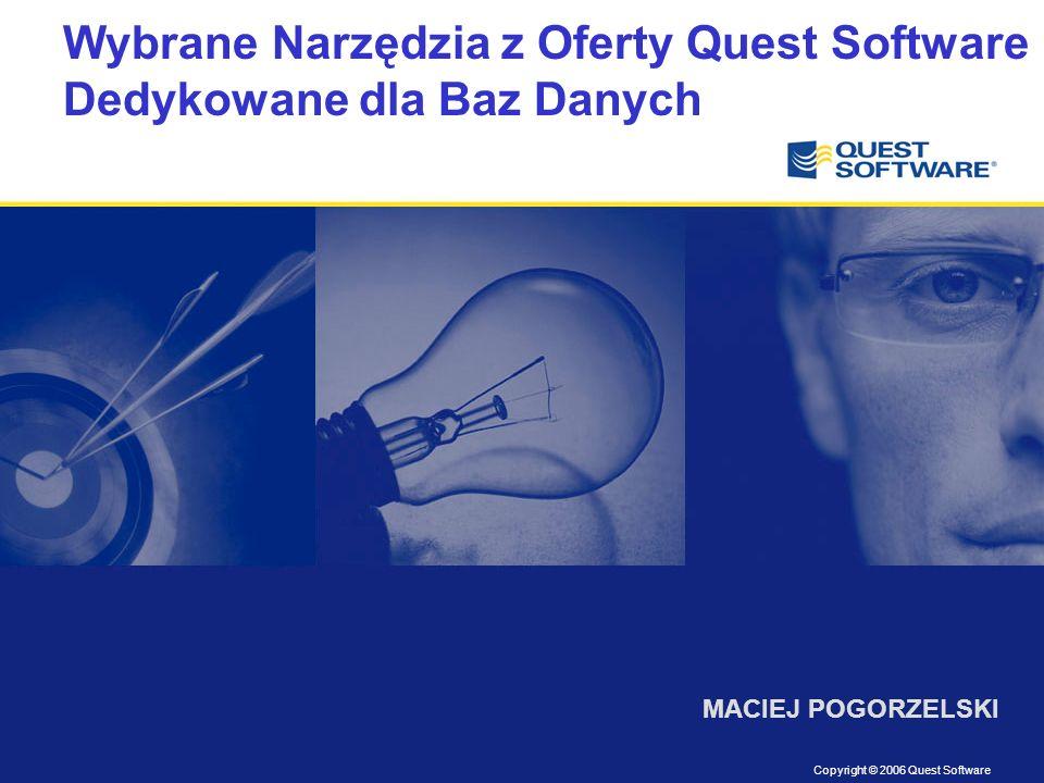 Copyright © 2006 Quest Software Wybrane Narzędzia z Oferty Quest Software Dedykowane dla Baz Danych MACIEJ POGORZELSKI