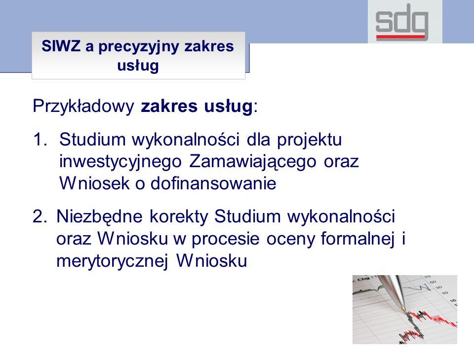 Przykładowy zakres usług: 1.Studium wykonalności dla projektu inwestycyjnego Zamawiającego oraz Wniosek o dofinansowanie 2.Niezbędne korekty Studium wykonalności oraz Wniosku w procesie oceny formalnej i merytorycznej Wniosku SIWZ a precyzyjny zakres usług