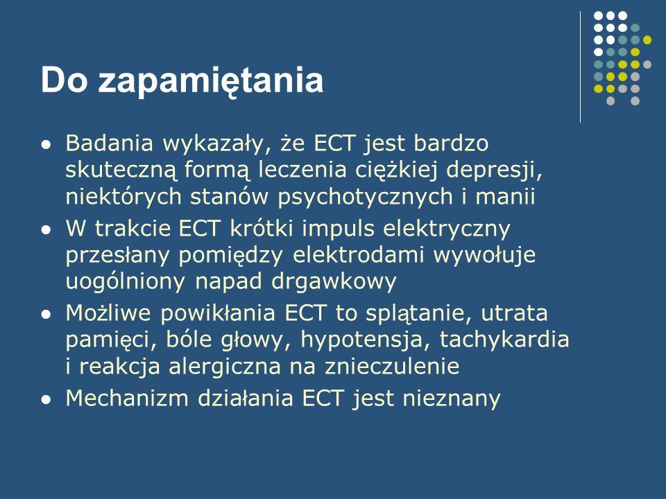 Do zapamiętania Badania wykazały, że ECT jest bardzo skuteczną formą leczenia ciężkiej depresji, niektórych stanów psychotycznych i manii W trakcie EC