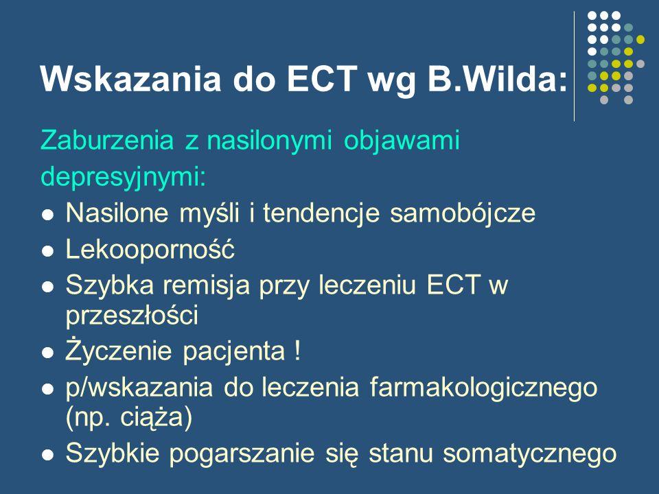 Wskazania do ECT wg B.Wilda: Zaburzenia z nasilonymi objawami depresyjnymi: Nasilone myśli i tendencje samobójcze Lekooporność Szybka remisja przy lec