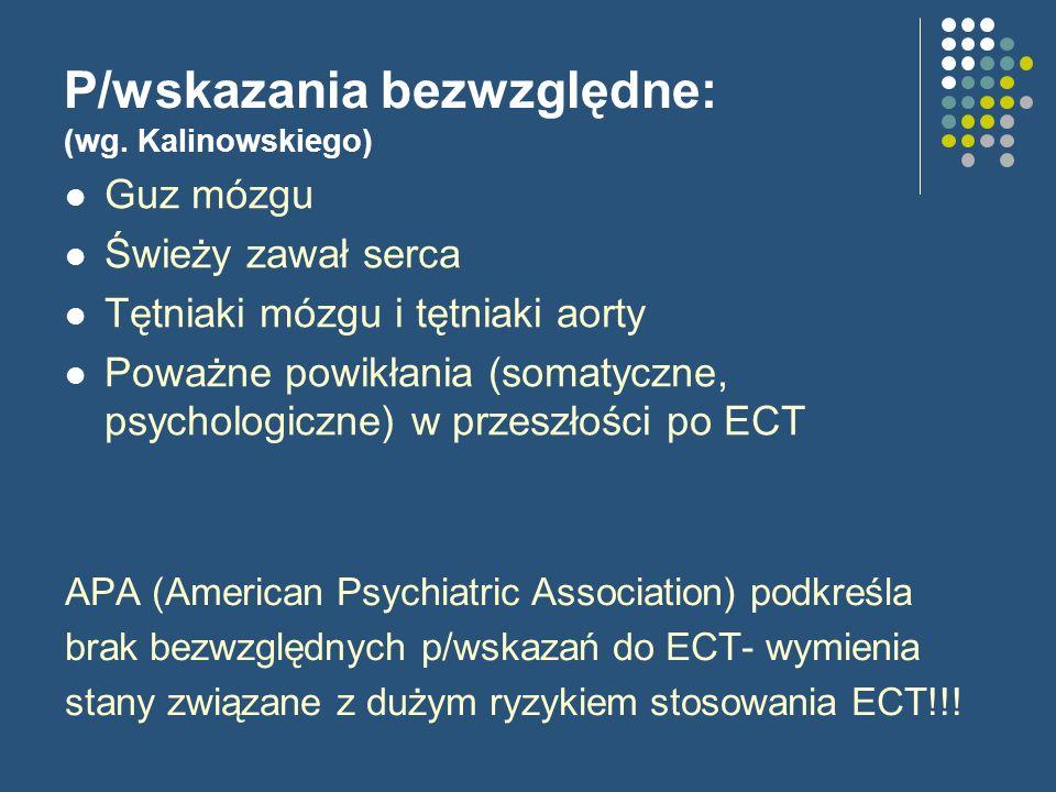 P/wskazania bezwzględne: (wg. Kalinowskiego) APA (American Psychiatric Association) podkreśla brak bezwzględnych p/wskazań do ECT- wymienia stany zwią