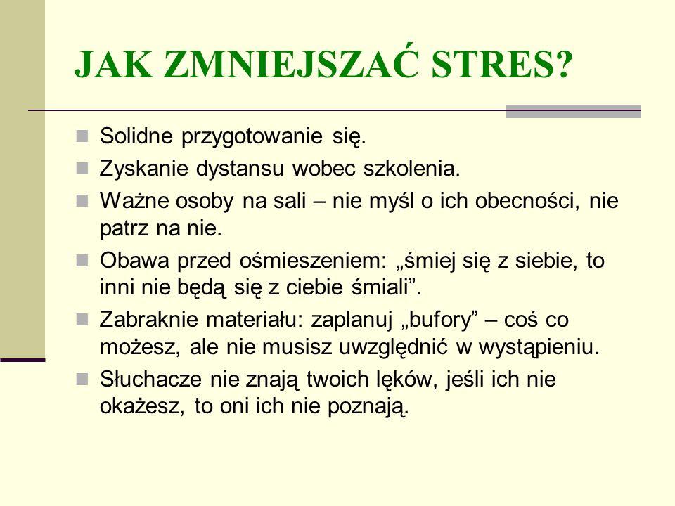 JAK ZMNIEJSZAĆ STRES? Solidne przygotowanie się. Zyskanie dystansu wobec szkolenia. Ważne osoby na sali – nie myśl o ich obecności, nie patrz na nie.
