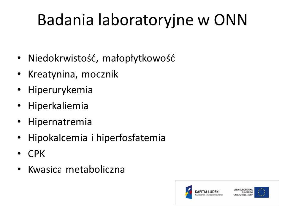 Badania laboratoryjne w ONN Niedokrwistość, małopłytkowość Kreatynina, mocznik Hiperurykemia Hiperkaliemia Hipernatremia Hipokalcemia i hiperfosfatemi
