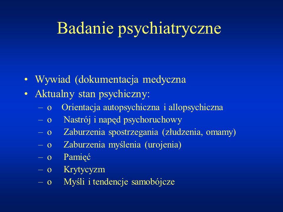 Badanie psychiatryczne Wywiad (dokumentacja medyczna Aktualny stan psychiczny: –o Orientacja autopsychiczna i allopsychiczna –o Nastrój i napęd psycho