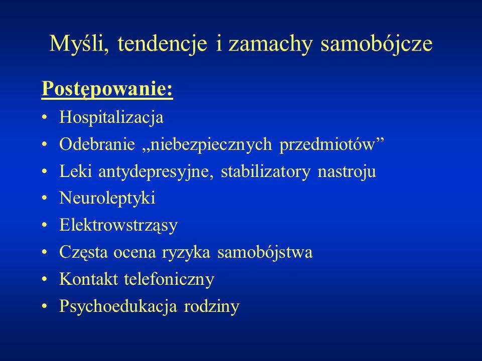 Myśli, tendencje i zamachy samobójcze Postępowanie: Hospitalizacja Odebranie niebezpiecznych przedmiotów Leki antydepresyjne, stabilizatory nastroju N