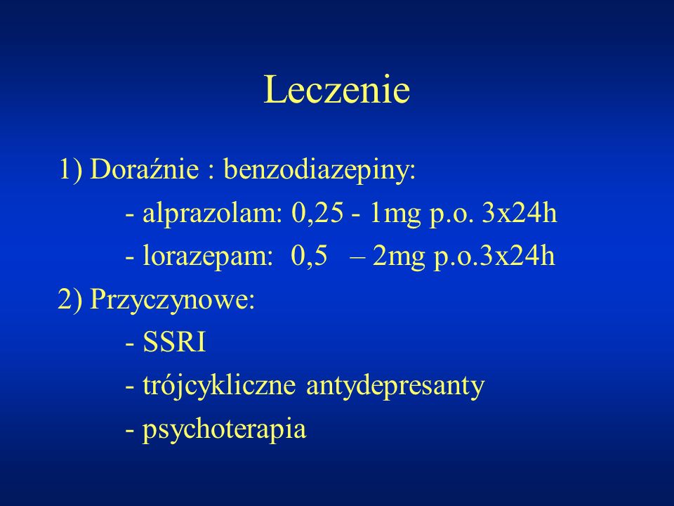 Leczenie 1) Doraźnie : benzodiazepiny: - alprazolam: 0,25 - 1mg p.o. 3x24h - lorazepam: 0,5 – 2mg p.o.3x24h 2) Przyczynowe: - SSRI - trójcykliczne ant