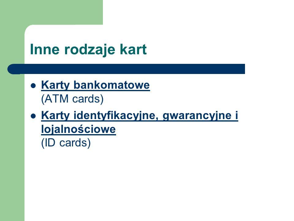 Inne rodzaje kart Karty bankomatowe (ATM cards) Karty bankomatowe Karty identyfikacyjne, gwarancyjne i lojalnościowe (ID cards) Karty identyfikacyjne,
