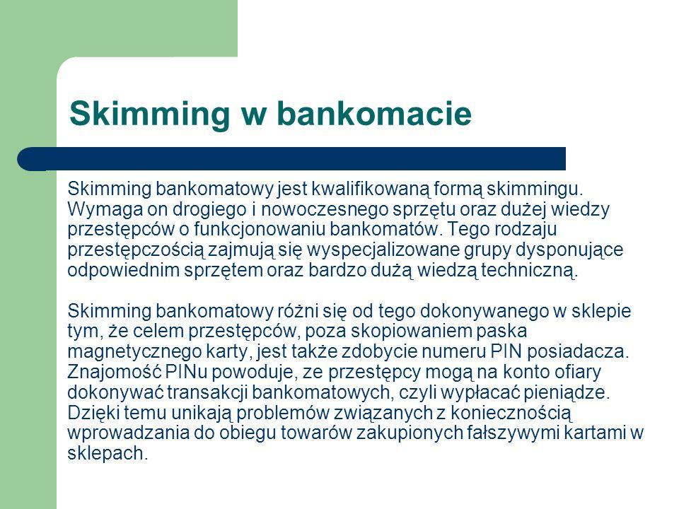 Skimming w bankomacie Skimming bankomatowy jest kwalifikowaną formą skimmingu. Wymaga on drogiego i nowoczesnego sprzętu oraz dużej wiedzy przestępców