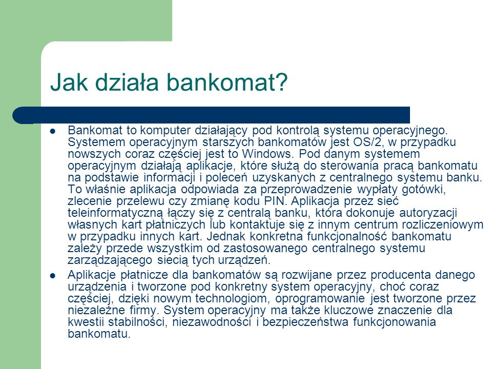 Jak działa bankomat? Bankomat to komputer działający pod kontrolą systemu operacyjnego. Systemem operacyjnym starszych bankomatów jest OS/2, w przypad