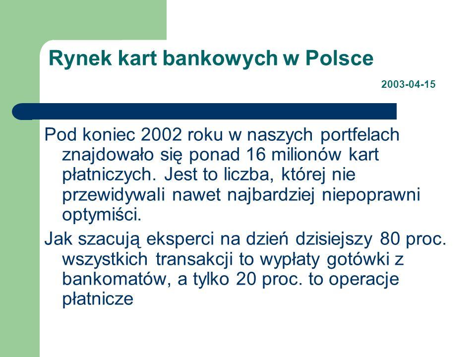 Rynek kart bankowych w Polsce 2003-04-15 Pod koniec 2002 roku w naszych portfelach znajdowało się ponad 16 milionów kart płatniczych. Jest to liczba,