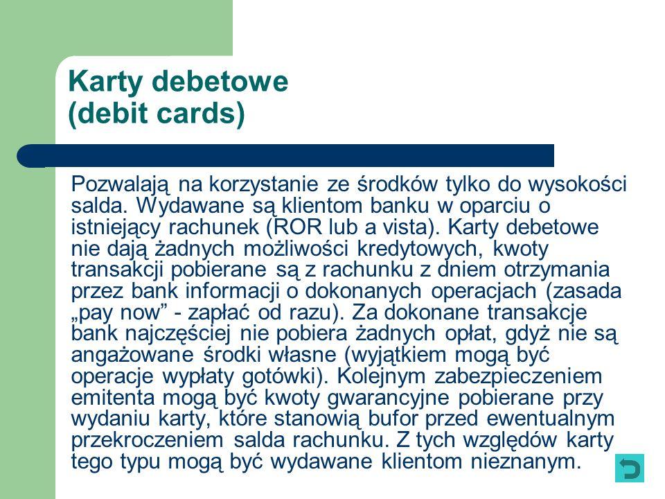 Karty debetowe (debit cards) Pozwalają na korzystanie ze środków tylko do wysokości salda. Wydawane są klientom banku w oparciu o istniejący rachunek