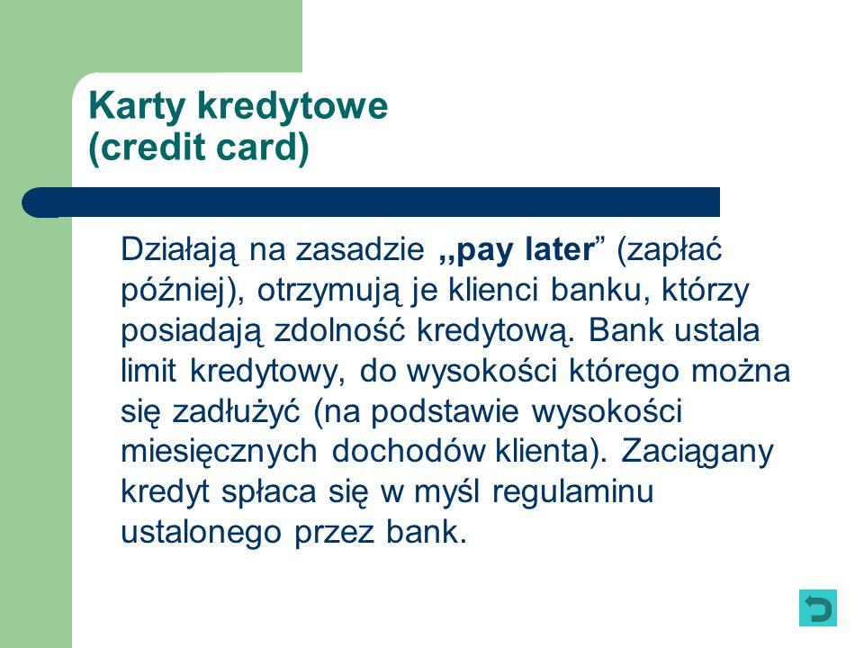 Karty kredytowe (credit card) Działają na zasadzie,,pay later (zapłać później), otrzymują je klienci banku, którzy posiadają zdolność kredytową. Bank