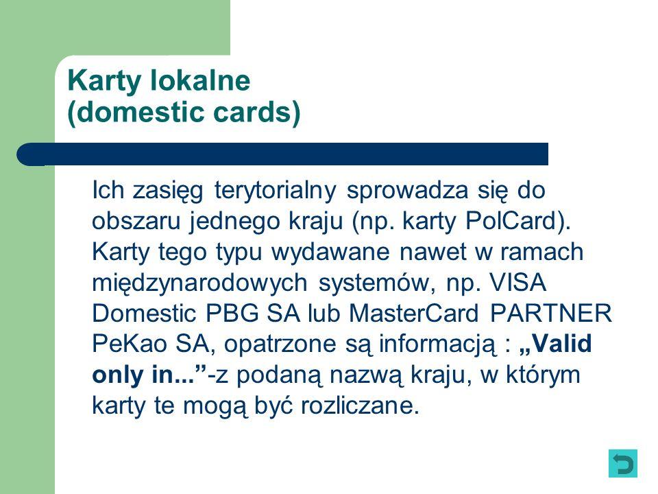 Karty lokalne (domestic cards) Ich zasięg terytorialny sprowadza się do obszaru jednego kraju (np. karty PolCard). Karty tego typu wydawane nawet w ra