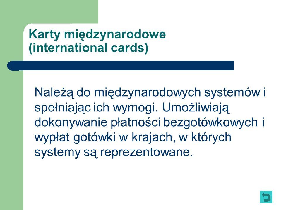 Karty międzynarodowe (international cards) Należą do międzynarodowych systemów i spełniając ich wymogi. Umożliwiają dokonywanie płatności bezgotówkowy