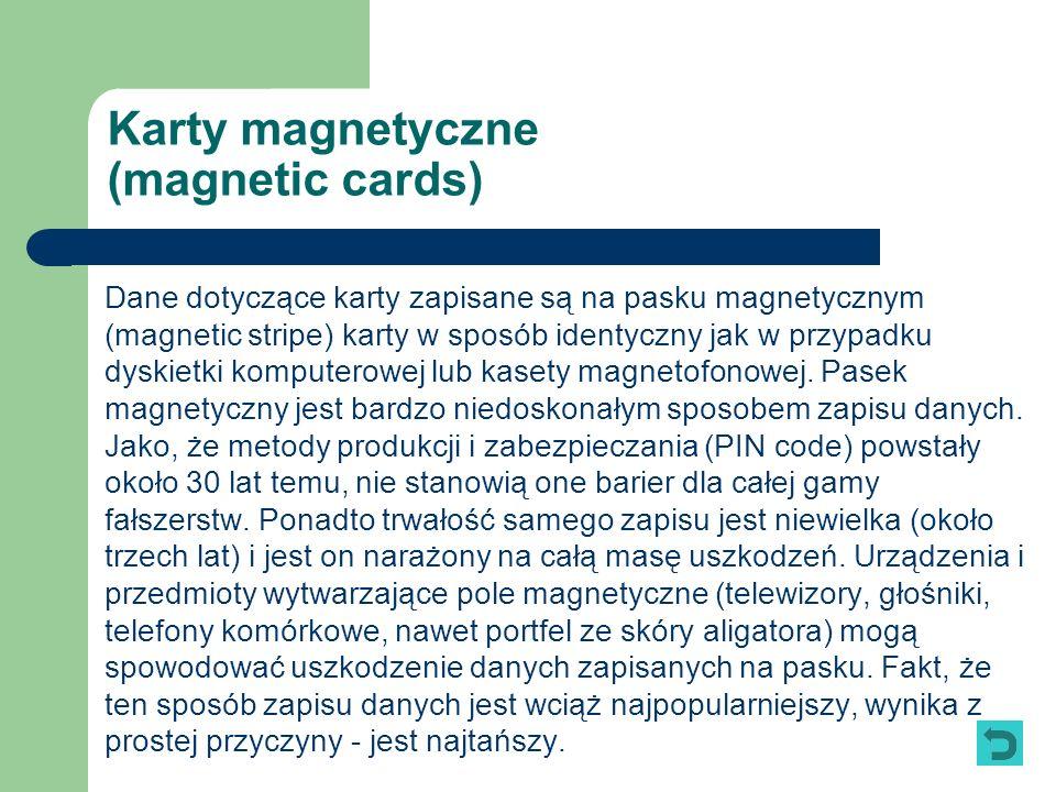 Karty magnetyczne (magnetic cards) Dane dotyczące karty zapisane są na pasku magnetycznym (magnetic stripe) karty w sposób identyczny jak w przypadku