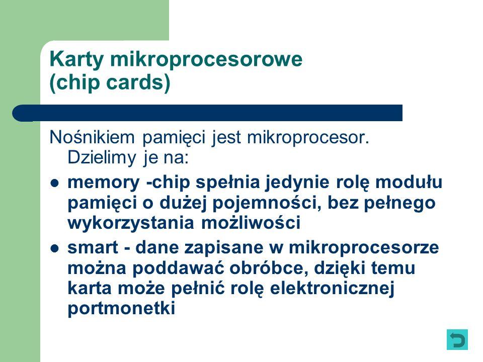 Karty mikroprocesorowe (chip cards) Nośnikiem pamięci jest mikroprocesor. Dzielimy je na: memory -chip spełnia jedynie rolę modułu pamięci o dużej poj