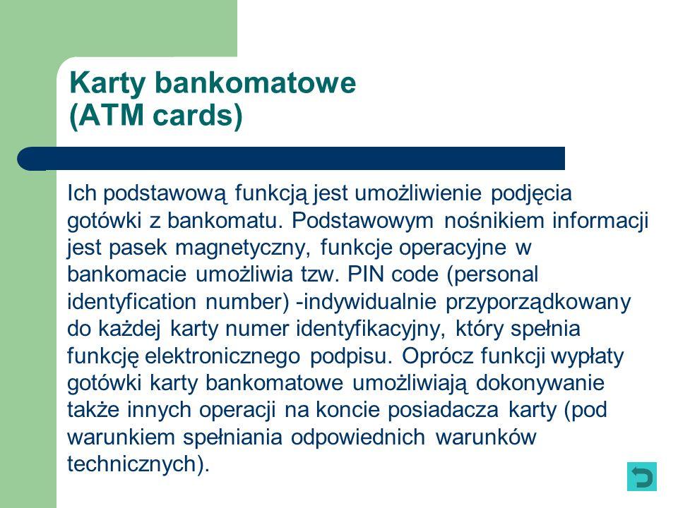 Karty bankomatowe (ATM cards) Ich podstawową funkcją jest umożliwienie podjęcia gotówki z bankomatu. Podstawowym nośnikiem informacji jest pasek magne