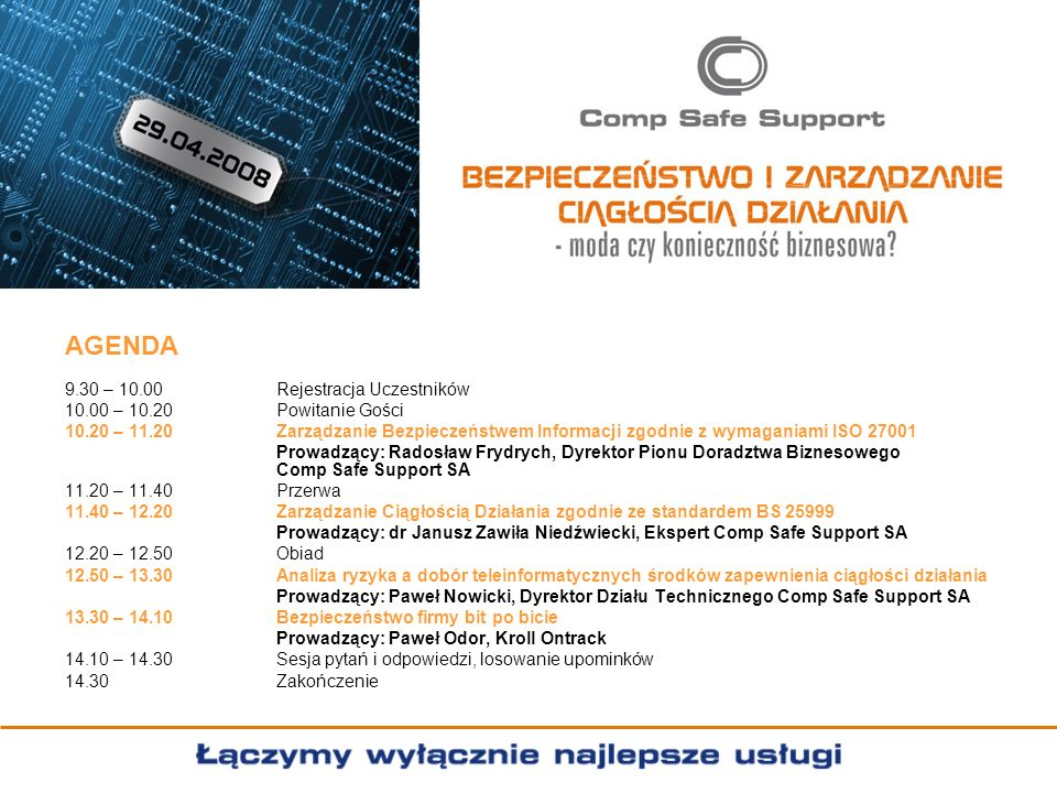 AGENDA 9.30 – 10.00Rejestracja Uczestników 10.00 – 10.20Powitanie Gości 10.20 – 11.20Zarządzanie Bezpieczeństwem Informacji zgodnie z wymaganiami ISO