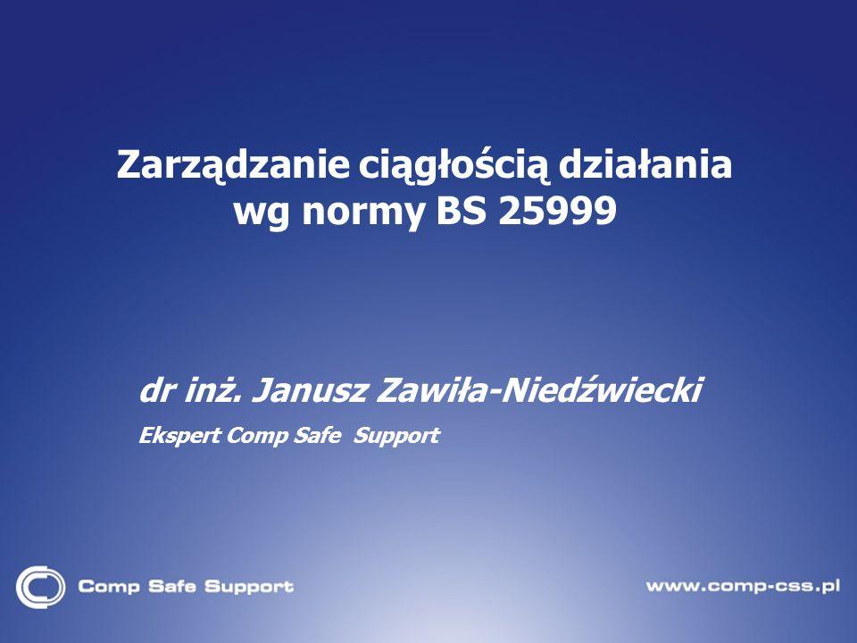 dr inż. Janusz Zawiła-Niedźwiecki Ekspert Comp Safe Support Zarządzanie ciągłością działania wg normy BS 25999