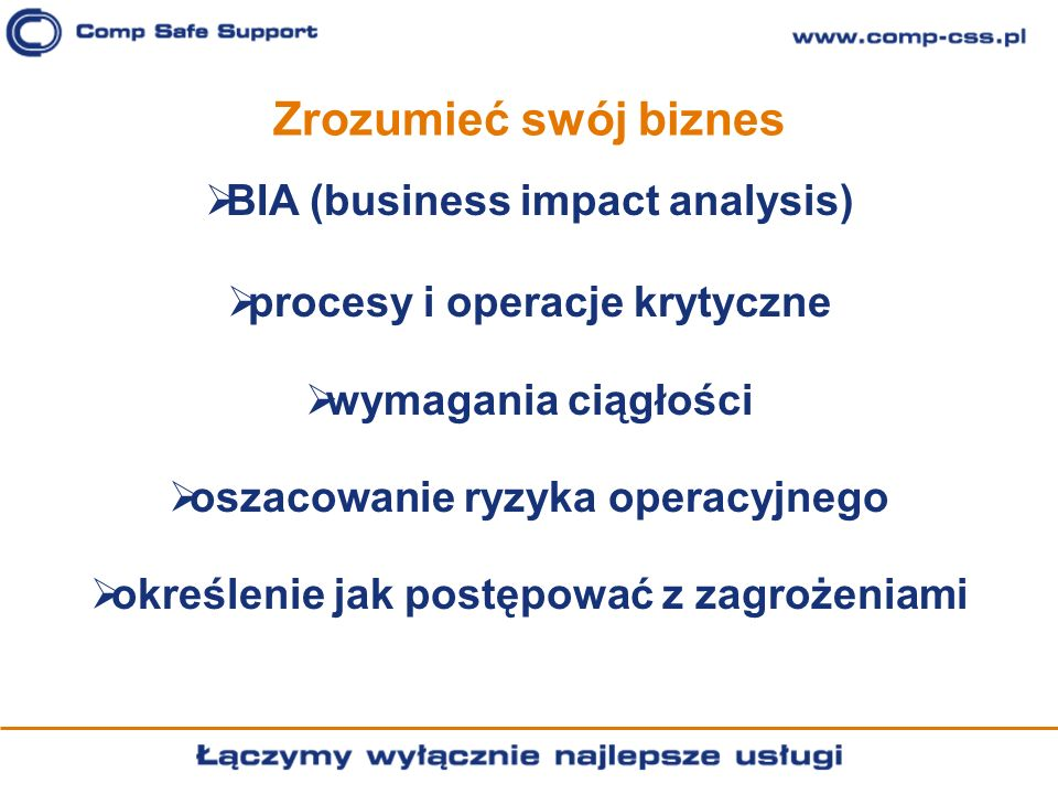 Zrozumieć swój biznes BIA (business impact analysis) procesy i operacje krytyczne wymagania ciągłości oszacowanie ryzyka operacyjnego określenie jak p