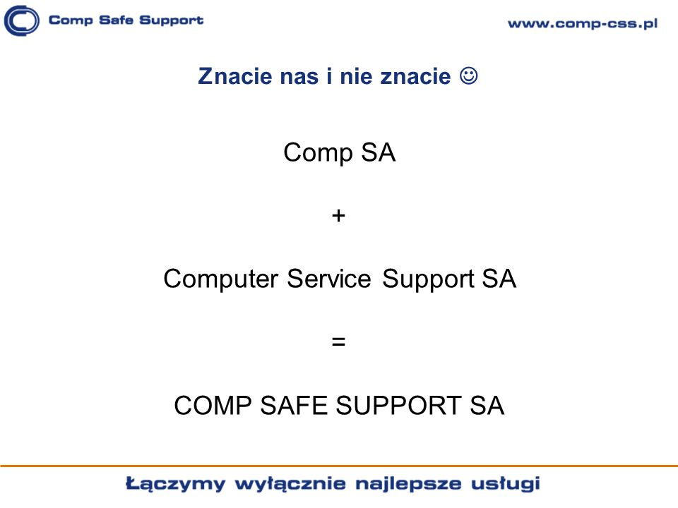 Znacie nas i nie znacie Comp SA + Computer Service Support SA = COMP SAFE SUPPORT SA